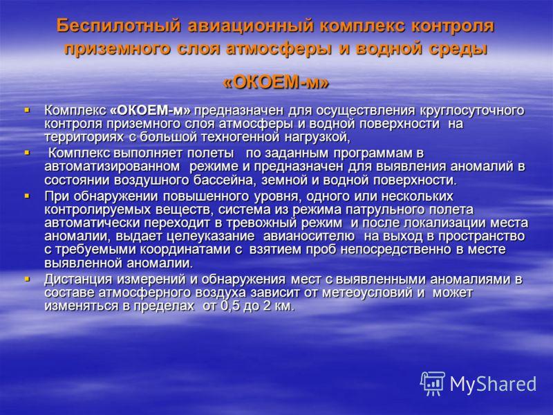 Беспилотный авиационный комплекс контроля приземного слоя атмосферы и водной среды «ОКОЕМ-м» Комплекс «ОКОЕМ-м» предназначен для осуществления круглосуточного контроля приземного слоя атмосферы и водной поверхности на территориях с большой техногенно
