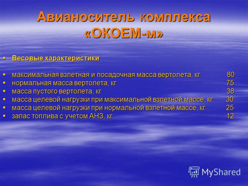 Авианоситель комплекса «ОКОЕМ-м» Весовые характеристики Весовые характеристики максимальная взлетная и посадочная масса вертолета, кг 80 максимальная взлетная и посадочная масса вертолета, кг 80 нормальная масса вертолета, кг 75 нормальная масса верт