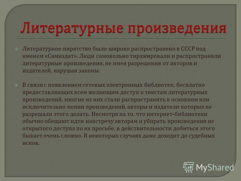 Литературное пиратство было широко распространено в СССР под именем « Самиздат ». Люди самовольно тиражировали и распространяли литературные произведения, не имея разрешения от авторов и издателей, нарушая законы. В связи с появлением сетевых электро