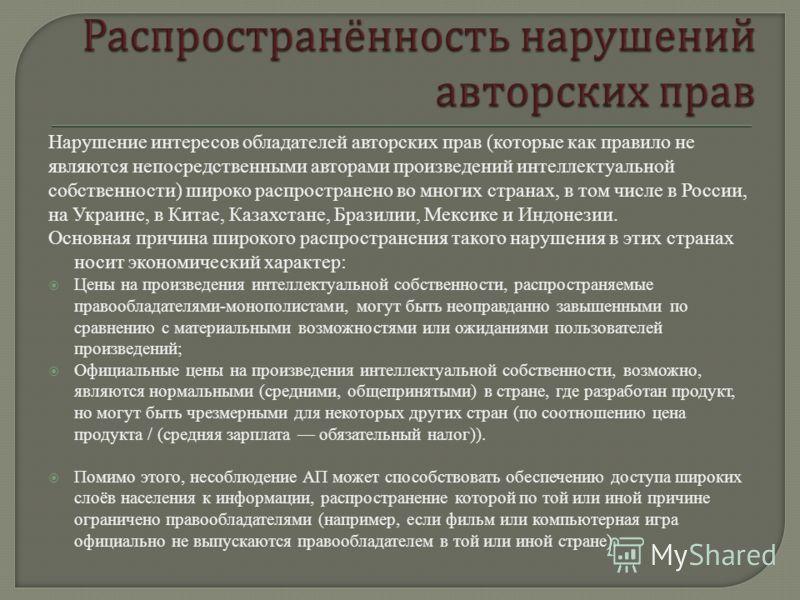 Нарушение интересов обладателей авторских прав (которые как правило не являются непосредственными авторами произведений интеллектуальной собственности) широко распространено во многих странах, в том числе в России, на Украине, в Китае, Казахстане, Бр