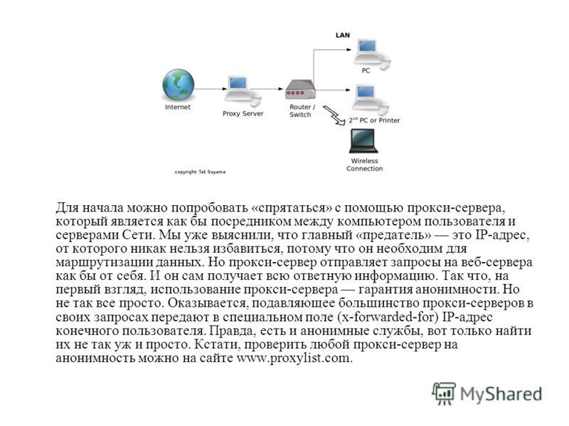 Для начала можно попробовать «спрятаться» с помощью прокси-сервера, который является как бы посредником между компьютером пользователя и серверами Сети. Мы уже выяснили, что главный «предатель» это IP-адрес, от которого никак нельзя избавиться, потом