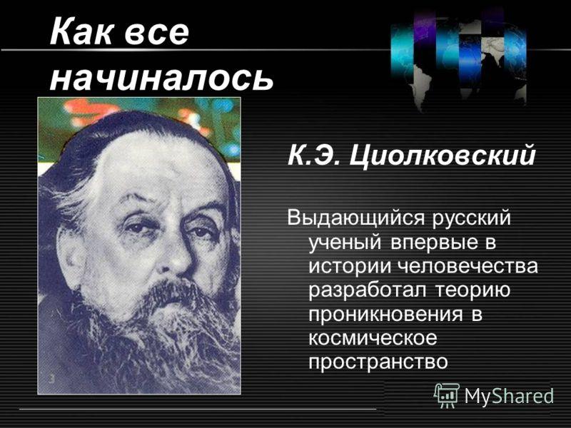 Как все начиналось К.Э. Циолковский Выдающийся русский ученый впервые в истории человечества разработал теорию проникновения в космическое пространство