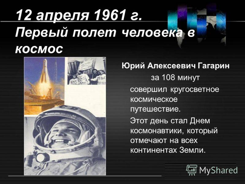 12 апреля 1961 г. Первый полет человека в космос Юрий Алексеевич Гагарин за 108 минут совершил кругосветное космическое путешествие. Этот день стал Днем космонавтики, который отмечают на всех континентах Земли.