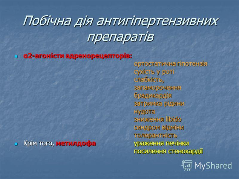 Побічна дія антигіпертензивних препаратів α2-агоністи адренорецепторів: α2-агоністи адренорецепторів: ортостатична гіпотензія сухість у роті слабкість,запамороченнябрадикардія затримка рідини нудота зниження libido синдром відміни толерантність Крім