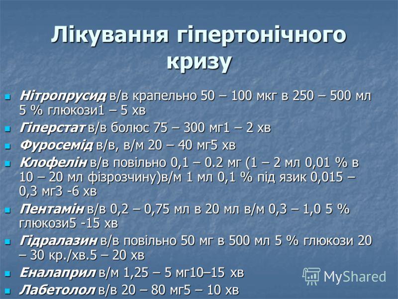 Лікування гіпертонічного кризу Нітропрусид в/в крапельно 50 – 100 мкг в 250 – 500 мл 5 % глюкози1 – 5 хв Нітропрусид в/в крапельно 50 – 100 мкг в 250 – 500 мл 5 % глюкози1 – 5 хв Гіперстат в/в болюс 75 – 300 мг1 – 2 хв Гіперстат в/в болюс 75 – 300 мг