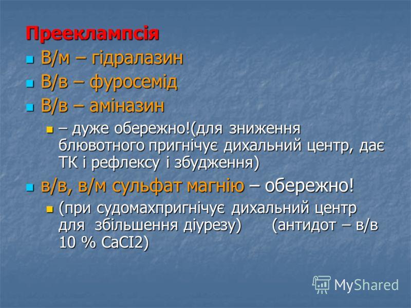 Прееклампсія В/м – гідралазин В/м – гідралазин В/в – фуросемід В/в – фуросемід В/в – аміназин В/в – аміназин – дуже обережно!(для зниження блювотногоп