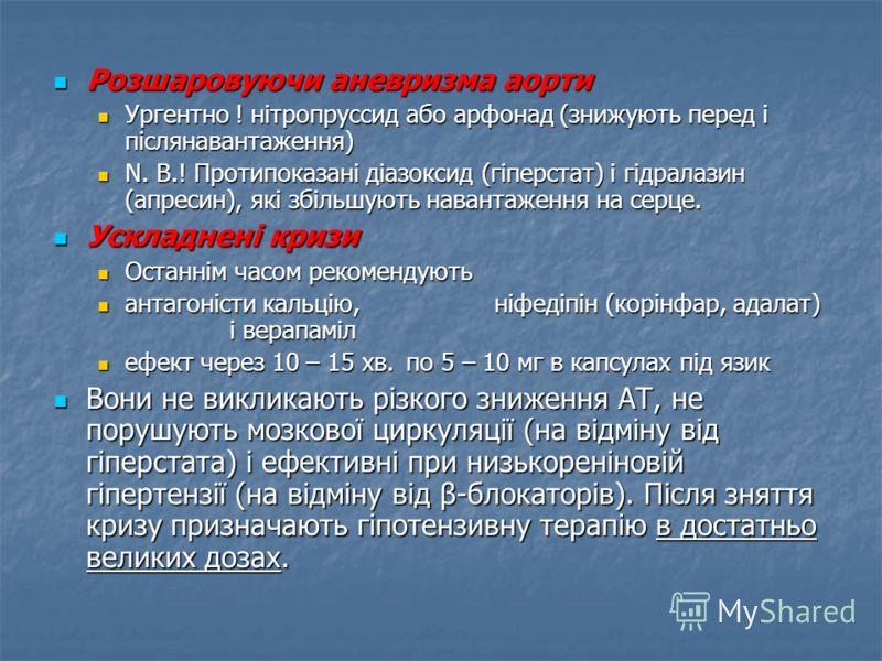 Розшаровуючи аневризма аорти Розшаровуючи аневризма аорти Ургентно ! нітропруссид або арфонад (знижують перед і післянавантаження) Ургентно ! нітропруссид або арфонад (знижують перед і післянавантаження) N. B.! Протипоказані діазоксид (гіперстат) і г