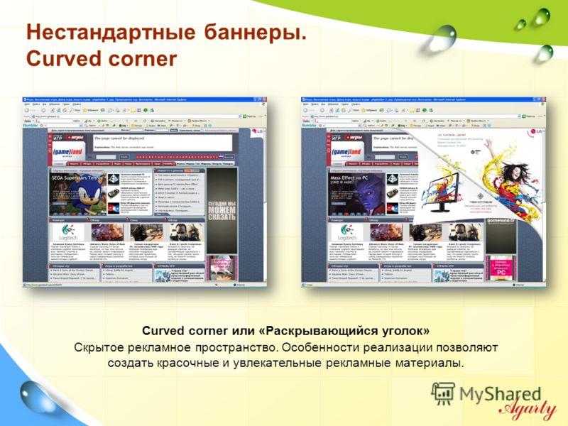 Нестандартные баннеры. Curved corner Curved corner или «Раскрывающийся уголок» Скрытое рекламное пространство. Особенности реализации позволяют создать красочные и увлекательные рекламные материалы.