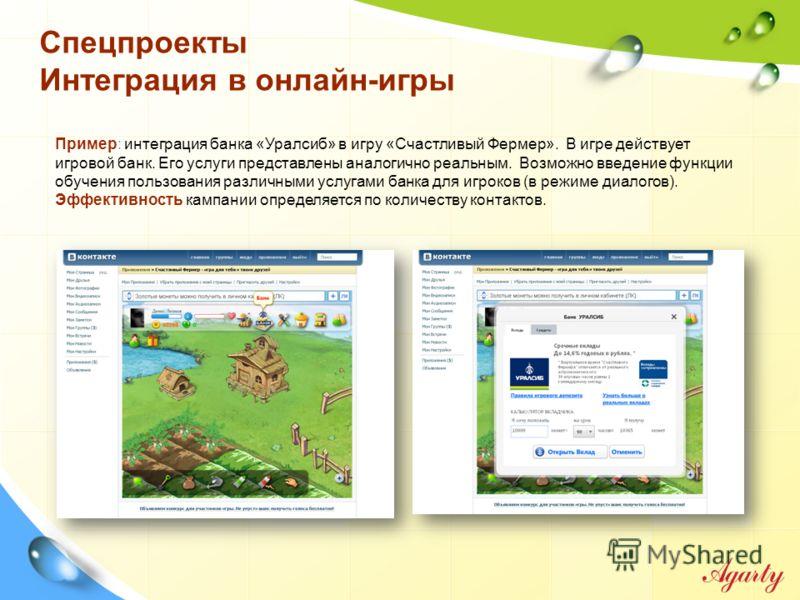Спецпроекты Интеграция в онлайн-игры Пример: интеграция банка «Уралсиб» в игру «Счастливый Фермер». В игре действует игровой банк. Его услуги представлены аналогично реальным. Возможно введение функции обучения пользования различными услугами банка д