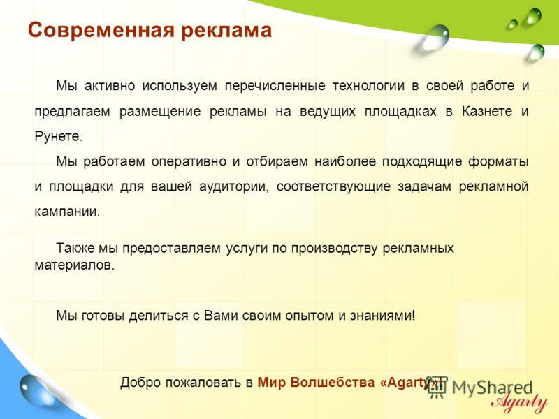 Мы активно используем перечисленные технологии в своей работе и предлагаем размещение рекламы на ведущих площадках в Казнете и Рунете. Мы работаем оперативно и отбираем наиболее подходящие форматы и площадки для вашей аудитории, соответствующие задач