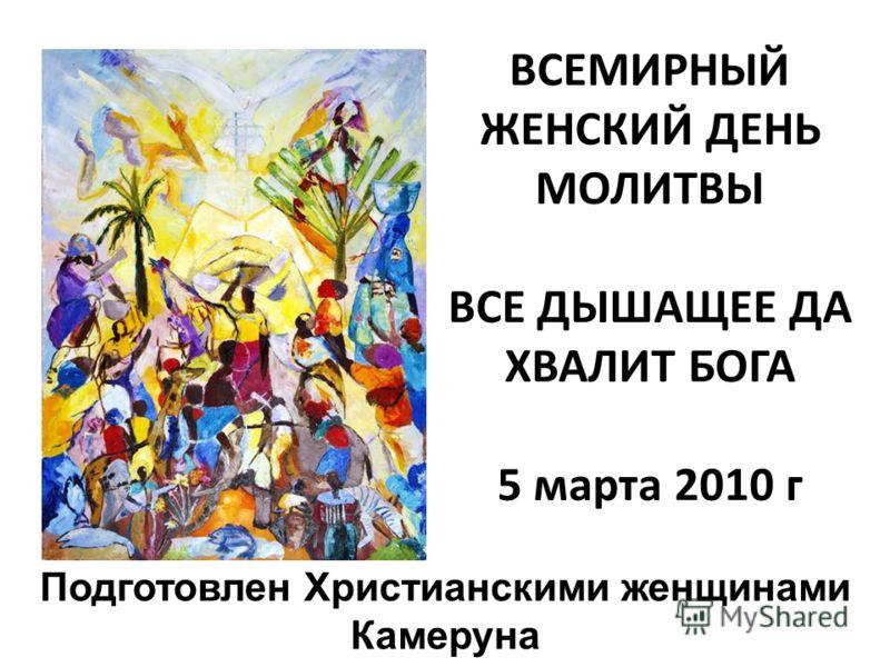ВСЕМИРНЫЙ ЖЕНСКИЙ ДЕНЬ МОЛИТВЫ ВСЕДЫШАЩЕЕ ДА ХВАЛИТ БОГА 5 марта 2010 г Подготовлен Христианскими женщинами Камеруна
