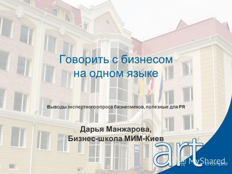 Говорить с бизнесом на одном языке Выводы экспертного опроса бизнесменов, полезные для PR Дарья Манжарова, Бизнес-школа МИМ-Киев