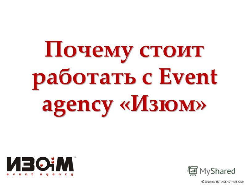Почему стоит работать с Event agency «Изюм» © 2010|EVENT AGENCY «ИЗЮМ»