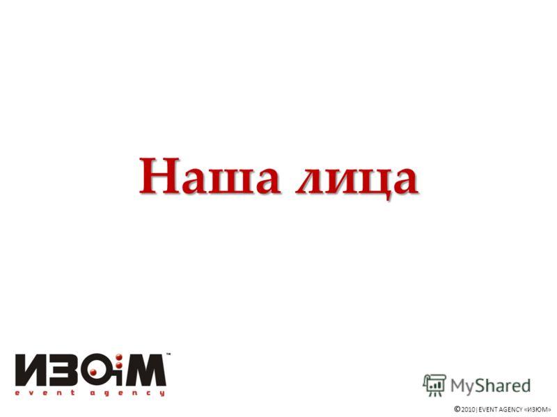 Наша лица © 2010|EVENT AGENCY «ИЗЮМ»