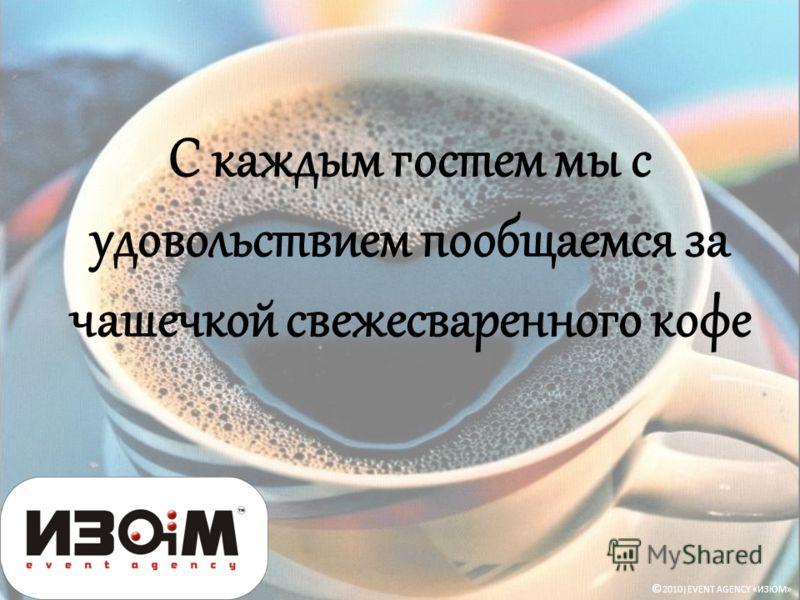 С каждым гостем мы с удовольствием пообщаемся за чашечкой свежесваренного кофе © 2010|EVENT AGENCY «ИЗЮМ»