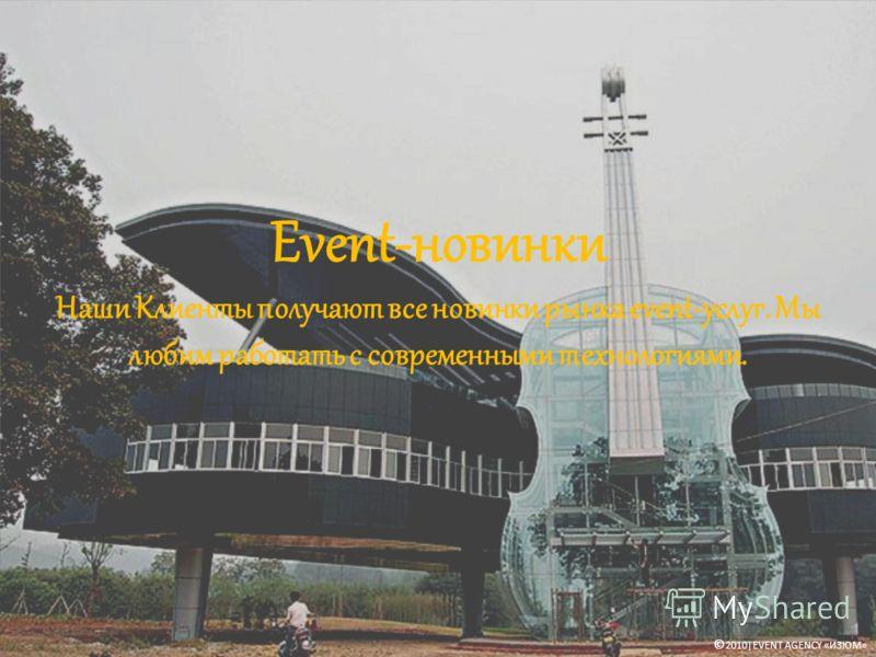 Event-новинки Наши Клиенты получают все новинки рынка event-услуг. Мы любим работать с современными технологиями. © 2010|EVENT AGENCY «ИЗЮМ»