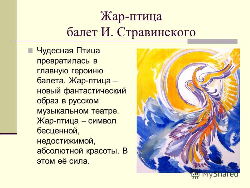 Жар-птица балет И. Стравинского Чудесная Птица превратилась в главную героиню балета. Жар-птица новый фантастический образ в русском музыкальном театре. Жар-птица символ бесценной, недостижимой, абсолютной красоты. В этом её сила.