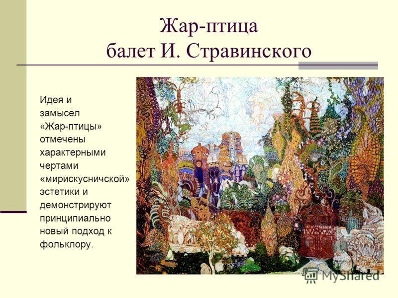 Жар-птица балет И. Стравинского Идея и замысел «Жар-птицы» отмечены характерными чертами «мирискусничской» эстетики и демонстрируют принципиально новый подход к фольклору.