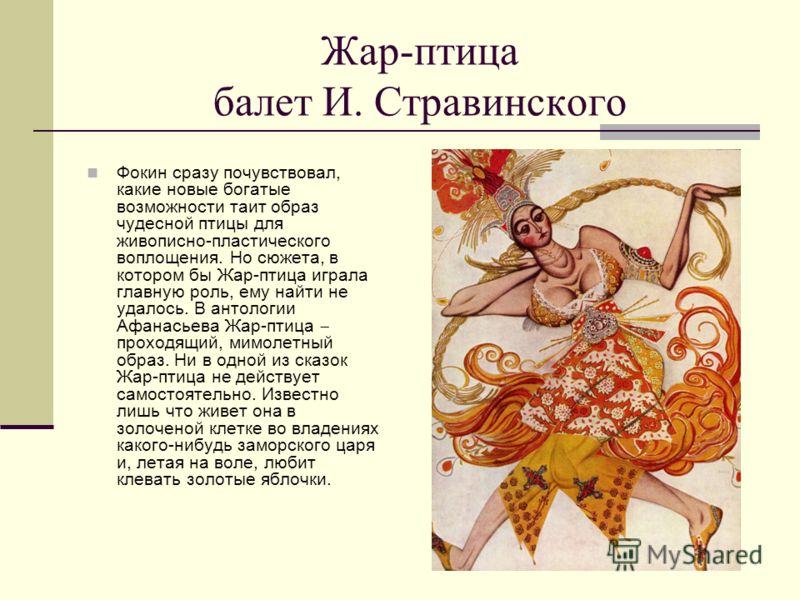 Жар-птица балет И. Стравинского Фокин сразу почувствовал, какие новые богатые возможности таит образ чудесной птицы для живописно-пластического воплощения. Но сюжета, в котором бы Жар-птица играла главную роль, ему найти не удалось. В антологии Афана