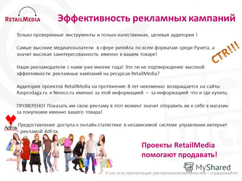 Эффективность рекламных кампаний Только проверенные инструменты и только качественная, целевая аудитория ! Самые высокие медиапоказатели в сфере ритейла по всем форматам среди Рунета, а значит высокая заинтересованность именно в вашем товаре! Наши ре