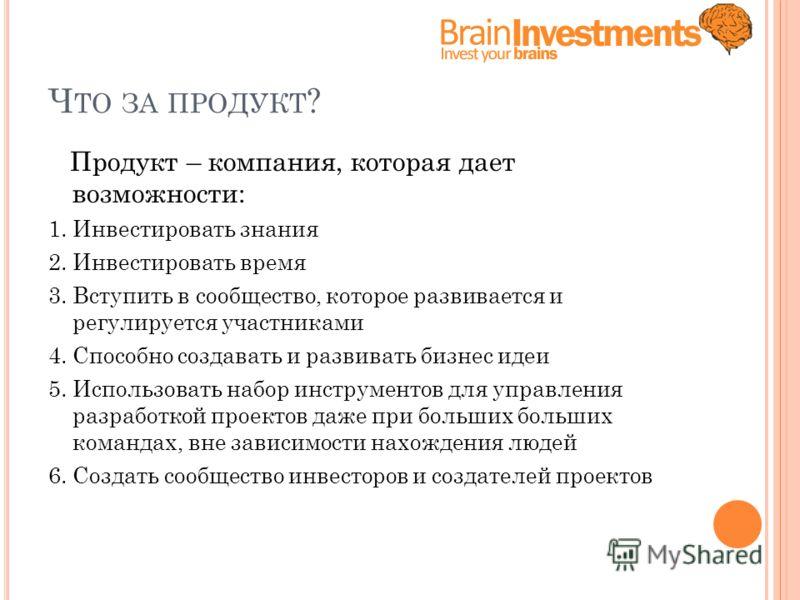 Ч ТО ЗА ПРОДУКТ ? Продукт – компания, которая дает возможности: 1. Инвестировать знания 2. Инвестировать время 3. Вступить в сообщество, которое развивается и регулируется участниками 4. Способно создавать и развивать бизнес идеи 5. Использовать набо
