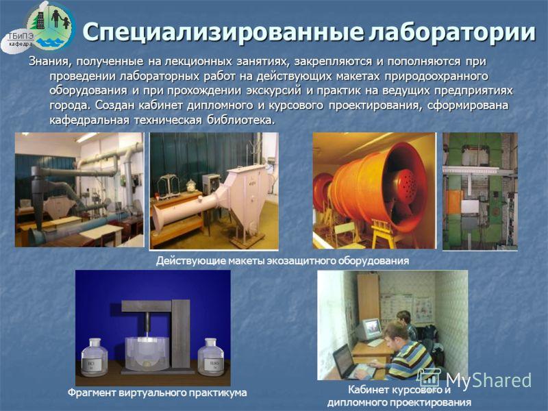 Специализированные лаборатории Знания, полученные на лекционных занятиях, закрепляются и пополняются при проведении лабораторных работ на действующих макетах природоохранного оборудования и при прохождении экскурсий и практик на ведущих предприятиях