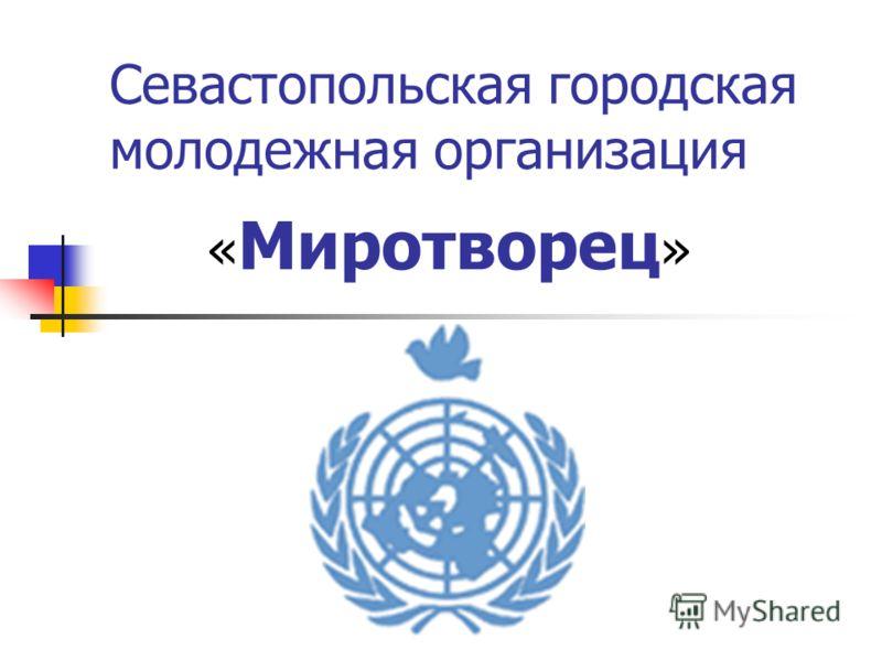 Севастопольская городская молодежная организация « Миротворец »