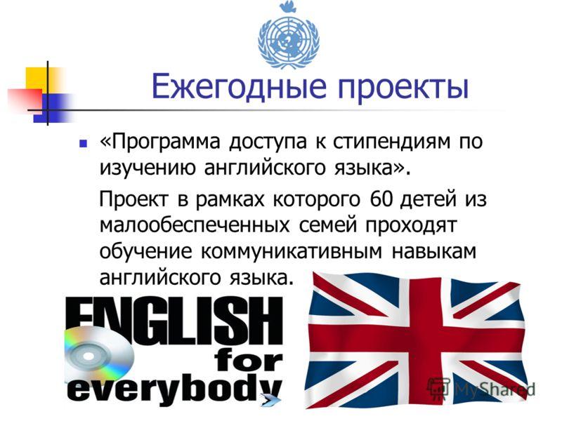 «Программа доступа к стипендиям по изучению английского языка». Проект в рамках которого 60 детей из малообеспеченных семей проходят обучение коммуникативным навыкам английского языка. Ежегодные проекты