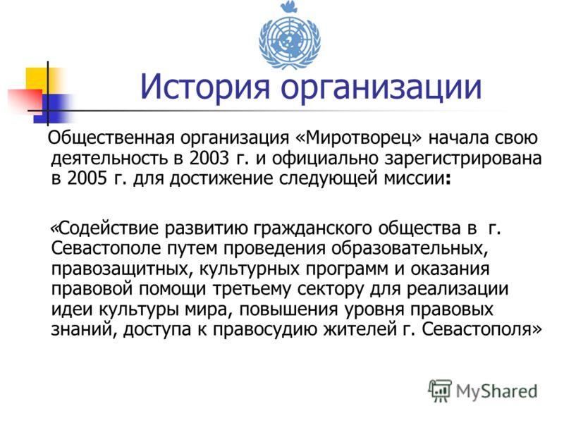 Общественная организация «Миротворец» начала свою деятельность в 2003 г. и официально зарегистрирована в 2005 г. для достижение следующей миссии: «Содействие развитию гражданского общества в г. Севастополе путем проведения образовательных, правозащит