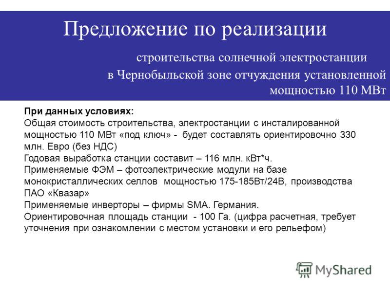 Характеристики фотоэлектрических модулей и сертификация Предложение по реализации строительства солнечной электростанции в Чернобыльской зоне отчуждения установленной мощностью 110 МВт При данных условиях: Общая стоимость строительства, электростанци