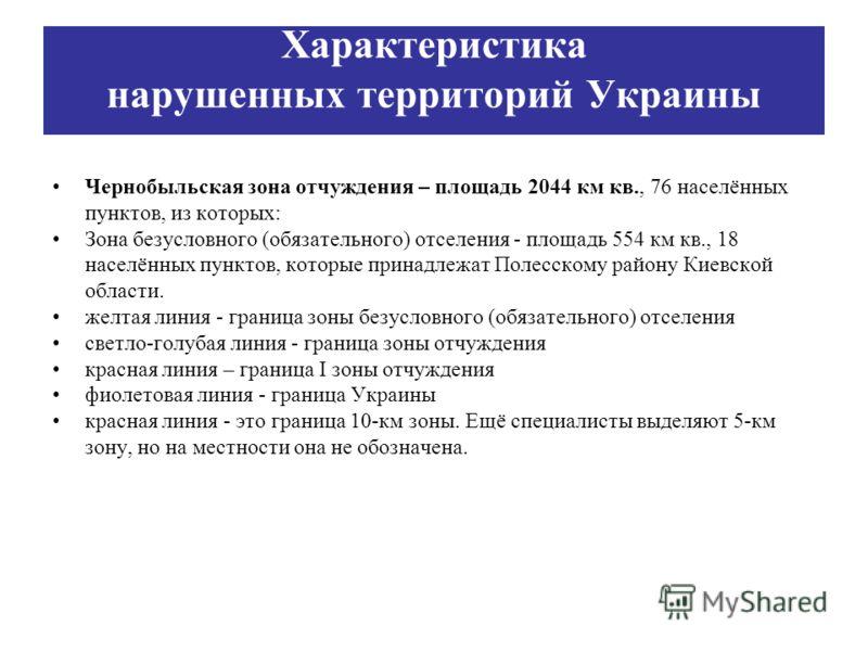 Чернобыльская зона отчуждения – площадь 2044 км кв., 76 населённых пунктов, из которых: Зона безусловного (обязательного) отселения - площадь 554 км кв., 18 населённых пунктов, которые принадлежат Полесскому району Киевской области. желтая линия - гр