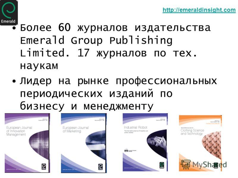 Более 60 журналов издательства Emerald Group Publishing Limited. 17 журналов по тех. наукам Лидер на рынке профессиональных периодических изданий по бизнесу и менеджменту http://emeraldinsight.com