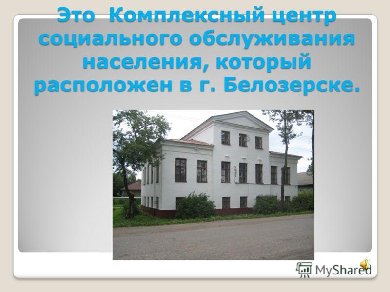 Это Комплексный центр социального обслуживания населения, который расположен в г. Белозерске.