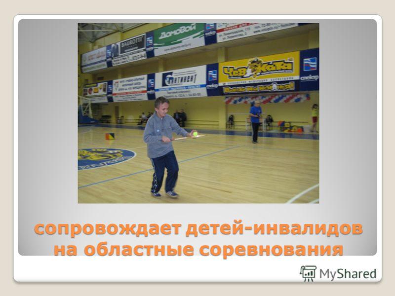 сопровождает детей-инвалидов на областные соревнования