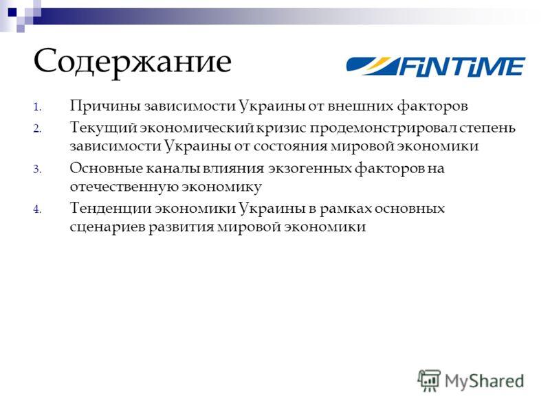 Содержание 1. Причины зависимости Украины от внешних факторов 2. Текущий экономический кризис продемонстрировал степень зависимости Украины от состояния мировой экономики 3. Основные каналы влияния экзогенных факторов на отечественную экономику 4. Те