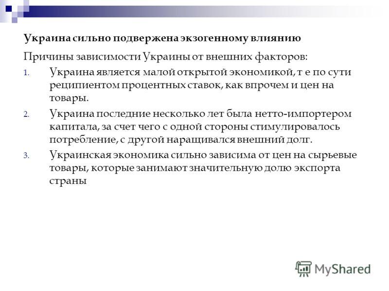 Украина сильно подвержена экзогенному влиянию Причины зависимости Украины от внешних факторов: 1. Украина является малой открытой экономикой, т е по сути реципиентом процентных ставок, как впрочем и цен на товары. 2. Украина последние несколько лет б
