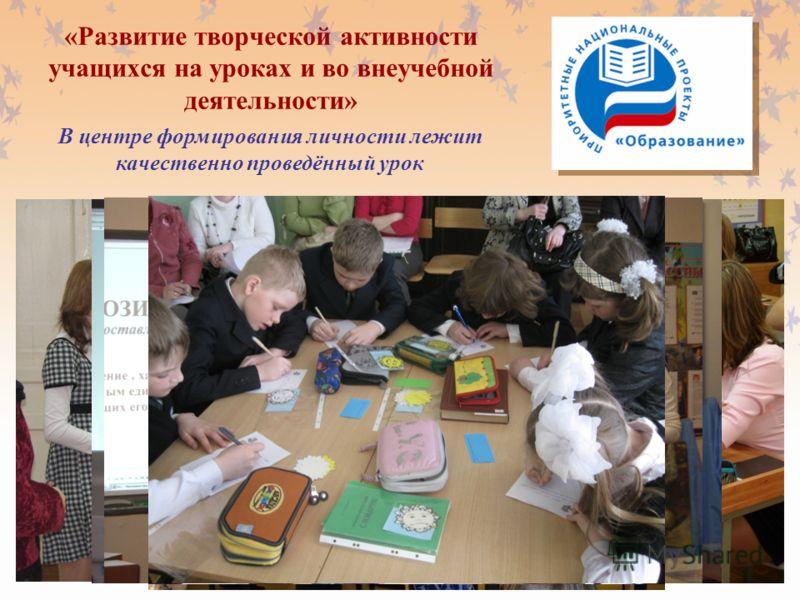 «Развитие творческой активности учащихся на уроках и во внеучебной деятельности» В центре формирования личности лежит качественно проведённый урок