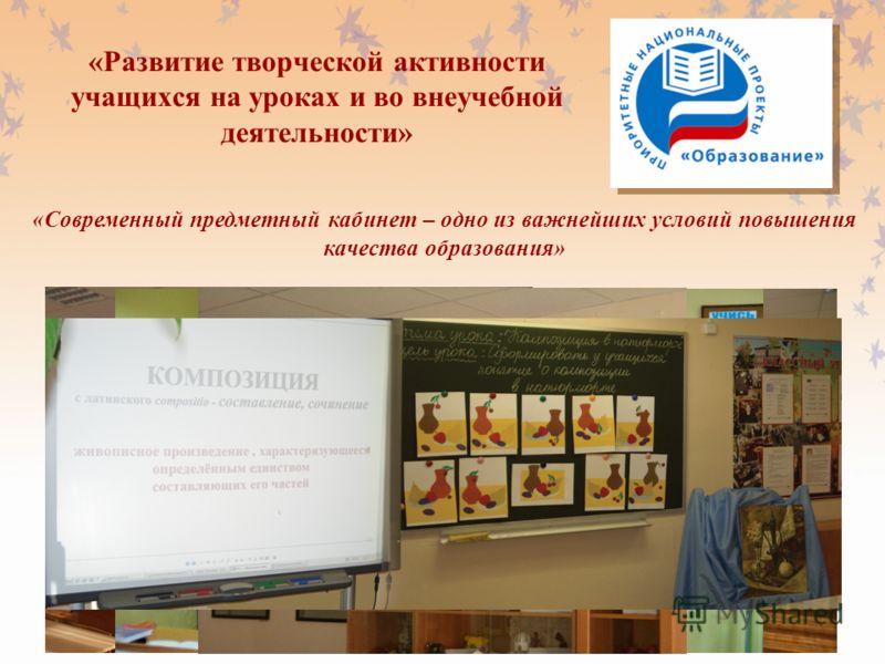 «Развитие творческой активности учащихся на уроках и во внеучебной деятельности» «Современный предметный кабинет – одно из важнейших условий повышения качества образования»