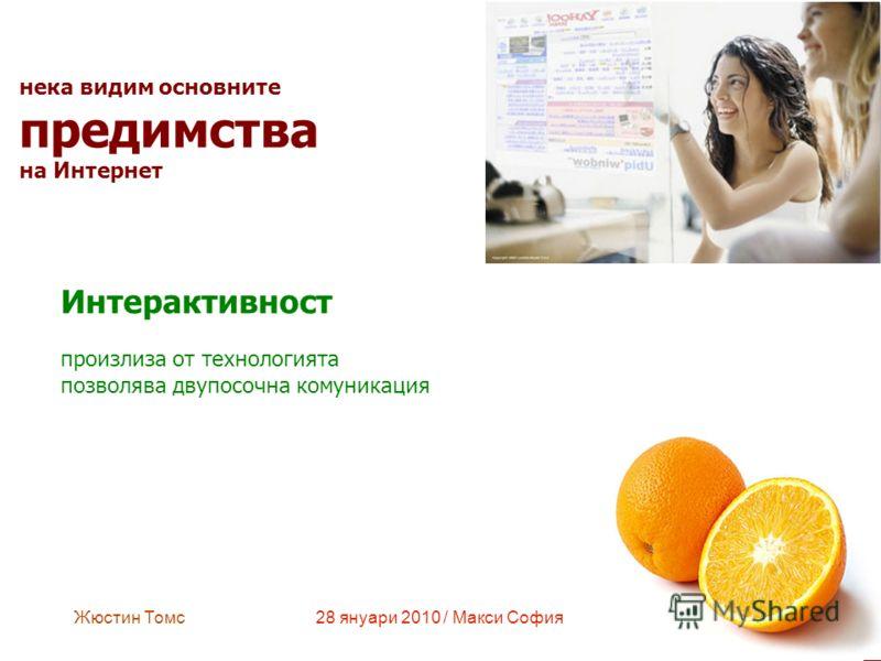 Жюстин Томс28 януари 2010 / Макси София нека видим основните предимства на Интернет Интерактивност произлиза от технологията позволява двупосочна комуникация