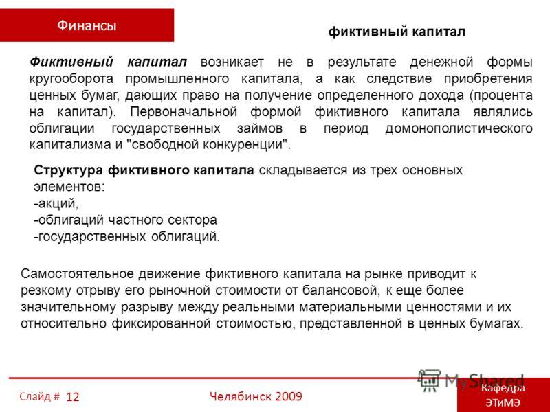 Финансы Кафедра ЭТиМЭ Челябинск 2009 12 Слайд # Фиктивный капитал возникает не в результате денежной формы кругооборота промышленного капитала, а как следствие приобретения ценных бумаг, дающих право на получение определенного дохода (процента на кап