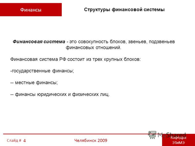 Финансы Кафедра ЭТиМЭ Челябинск 2009 4 Слайд # Финансовая система - это совокупность блоков, звеньев, подзвеньев финансовых отношений. Финансовая система РФ состоит из трех крупных блоков: -государственные финансы; -- местные финансы; -- финансы юрид