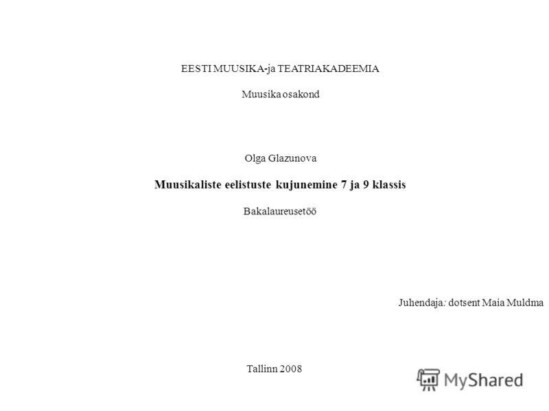Juhendaja: dotsent Maia Muldma EESTI MUUSIKA-ja TEATRIAKADEEMIA Muusika osakond Olga Glazunova Muusikaliste eelistuste kujunemine 7 ja 9 klassis Bakalaureusetöö Tallinn 2008