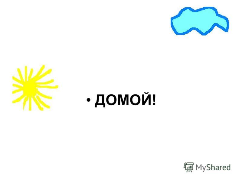 ДОМОЙ!