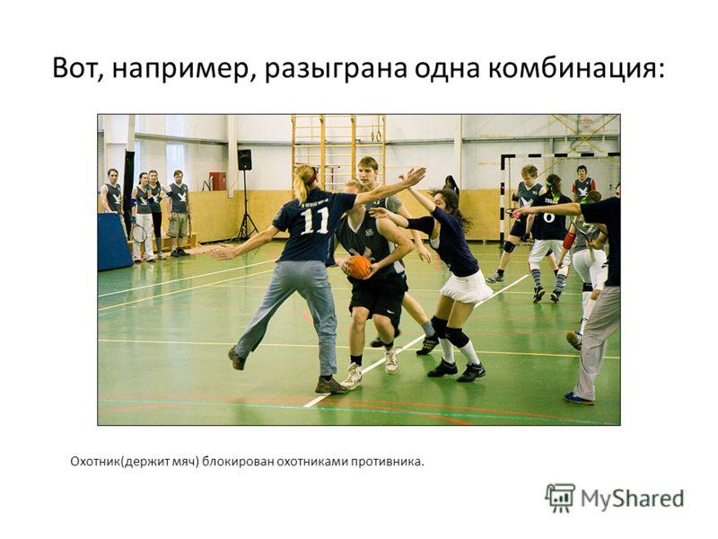 Вот, например, разыграна одна комбинация: Охотник(держит мяч) блокирован охотниками противника.