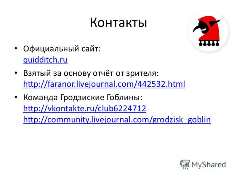 Контакты Официальный сайт: quidditch.ru quidditch.ru Взятый за основу отчёт от зрителя: http://faranor.livejournal.com/442532.html http://faranor.livejournal.com/442532.html Команда Гродзиские Гоблины: http://vkontakte.ru/club6224712 http://community