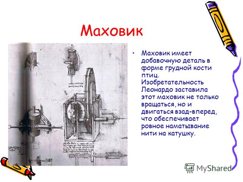 Маховик Маховик имеет добавочную деталь в форме грудной кости птиц. Изобретательность Леонардо заставила этот маховик не только вращаться, но и двигаться взад-вперед, что обеспечивает ровное наматывание нити на катушку.
