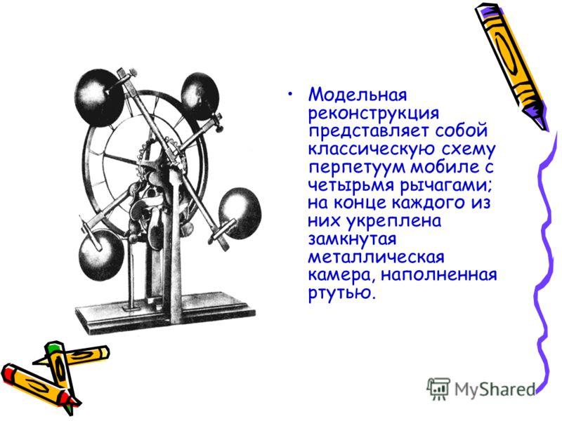 Модельная реконструкция представляет собой классическую схему перпетуум мобиле с четырьмя рычагами; на конце каждого из них укреплена замкнутая металлическая камера, наполненная ртутью.