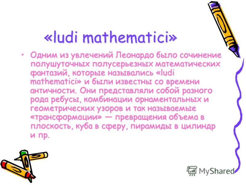 «ludi mathematici» Одним из увлечений Леонардо было сочинение полушуточных полусерьезных математических фантазий, которые назывались «ludi mathematici» и были известны со времени античности. Они представляли собой разного рода ребусы, комбинации орн