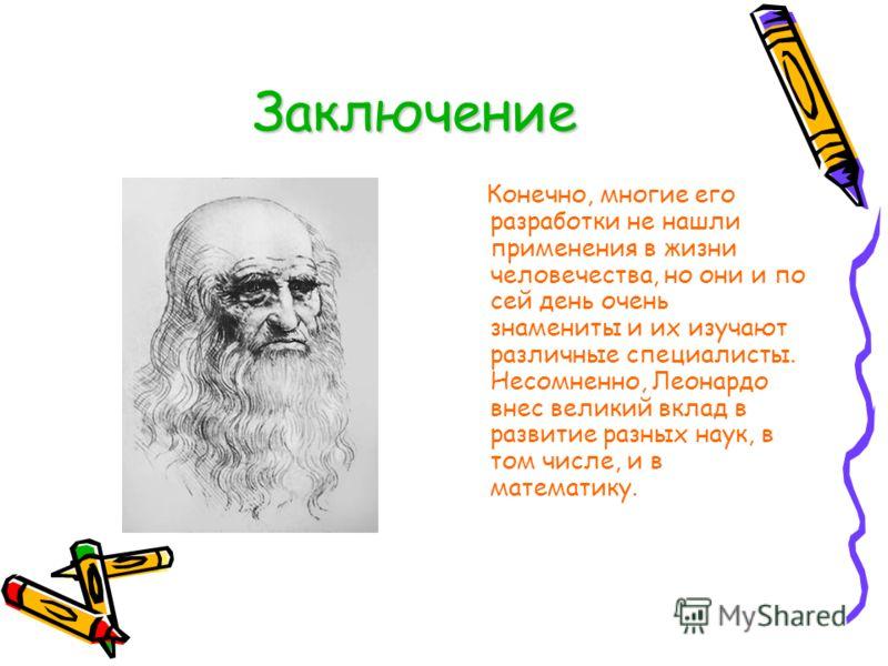 Заключение Конечно, многие его разработки не нашли применения в жизни человечества, но они и по сей день очень знамениты и их изучают различные специалисты. Несомненно, Леонардо внес великий вклад в развитие разных наук, в том числе, и в математику.