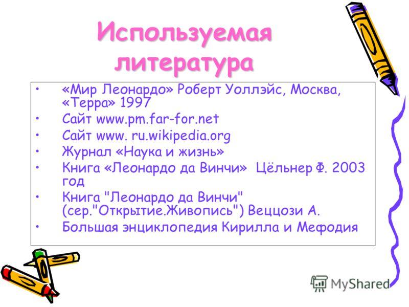 Используемая литература «Мир Леонардо» Роберт Уоллэйс, Москва, «Терра» 1997 Сайт www.pm.far-for.net Сайт www. ru.wikipedia.org Журнал «Наука и жизнь» Книга «Леонардо да Винчи» Цёльнер Ф. 2003 год Книга
